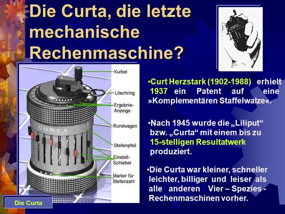 Die Curta, die letzte mechanische Rechenmaschine? Curt Herzstark (1902-1988) erhielt 1937 ein Patent auf eine »Komplementären Staffelwalze«. Nach 1945