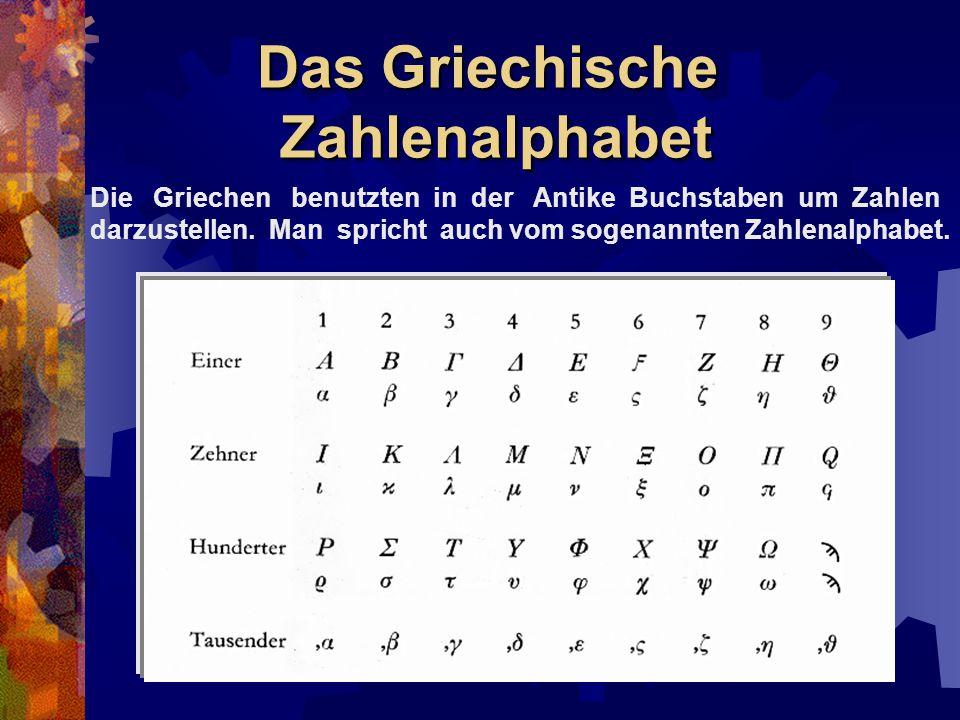 Das Griechische Zahlenalphabet Die Griechen benutzten in der Antike Buchstaben um Zahlen darzustellen. Man spricht auch vom sogenannten Zahlenalphabet