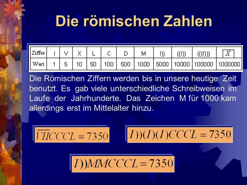 Die römischen Zahlen Die Römischen Ziffern werden bis in unsere heutige Zeit benutzt. Es gab viele unterschiedliche Schreibweisen im Laufe der Jahrhun