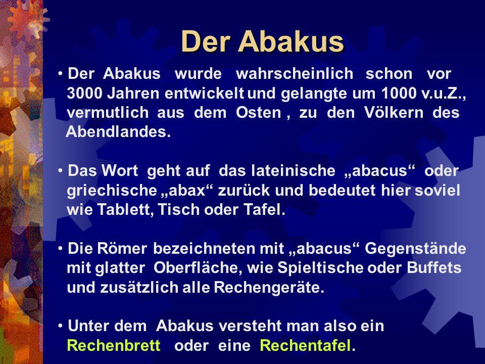 Der Abakus Der Abakus wurde wahrscheinlich schon vor 3000 Jahren entwickelt und gelangte um 1000 v.u.Z., vermutlich aus dem Osten, zu den Völkern des