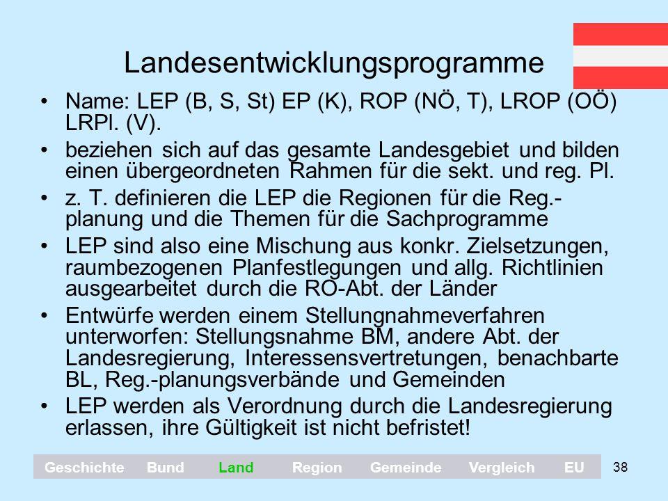 38 Landesentwicklungsprogramme Name: LEP (B, S, St) EP (K), ROP (NÖ, T), LROP (OÖ) LRPl. (V). beziehen sich auf das gesamte Landesgebiet und bilden ei