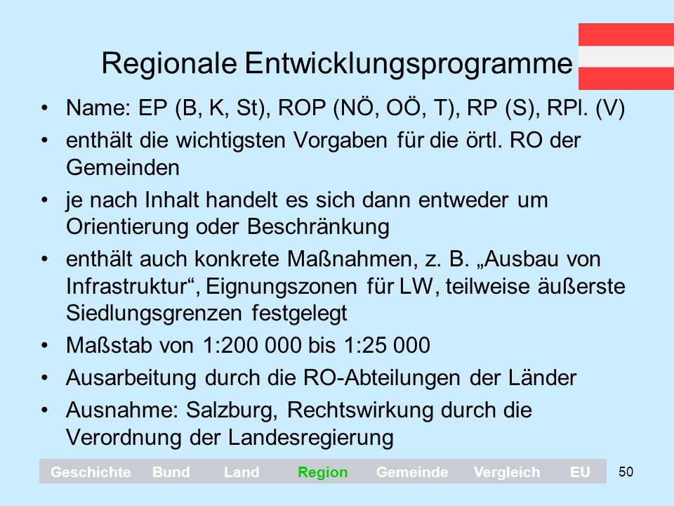 50 Regionale Entwicklungsprogramme Name: EP (B, K, St), ROP (NÖ, OÖ, T), RP (S), RPl. (V) enthält die wichtigsten Vorgaben für die örtl. RO der Gemein