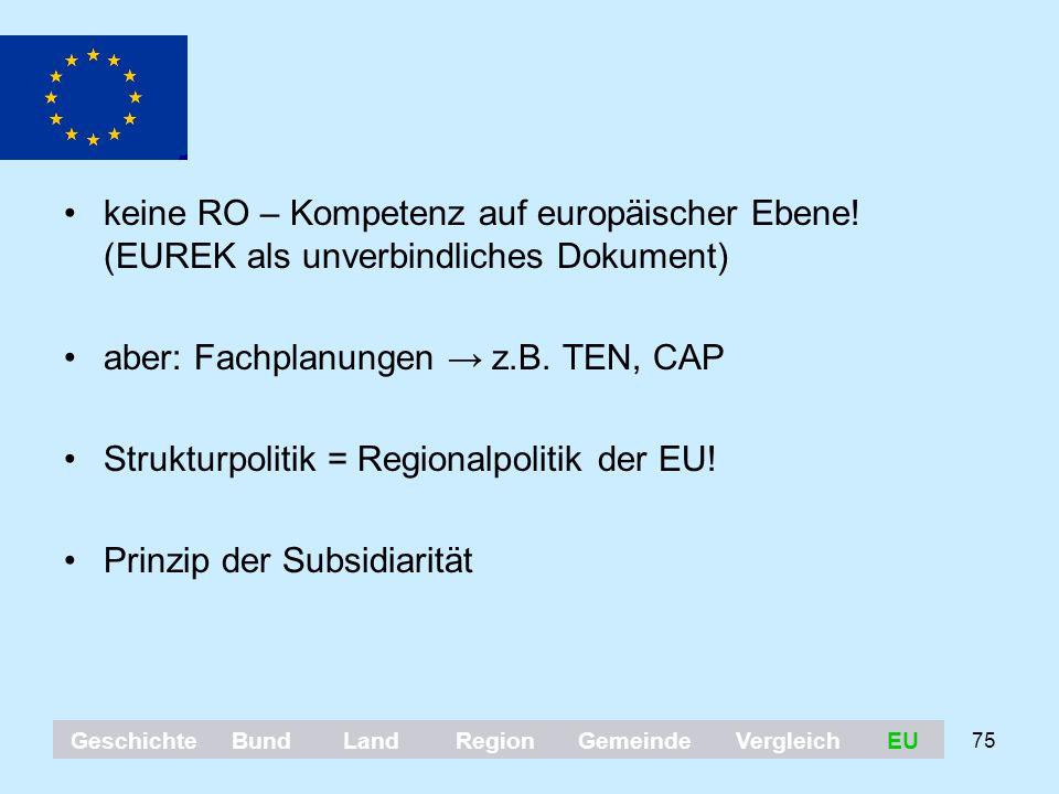 75 keine RO – Kompetenz auf europäischer Ebene! (EUREK als unverbindliches Dokument) aber: Fachplanungen → z.B. TEN, CAP Strukturpolitik = Regionalpol