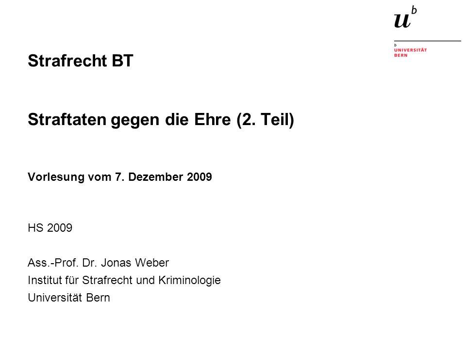 Strafrecht BT Straftaten gegen die Ehre (2. Teil) Vorlesung vom 7. Dezember 2009 HS 2009 Ass.-Prof. Dr. Jonas Weber Institut für Strafrecht und Krimin