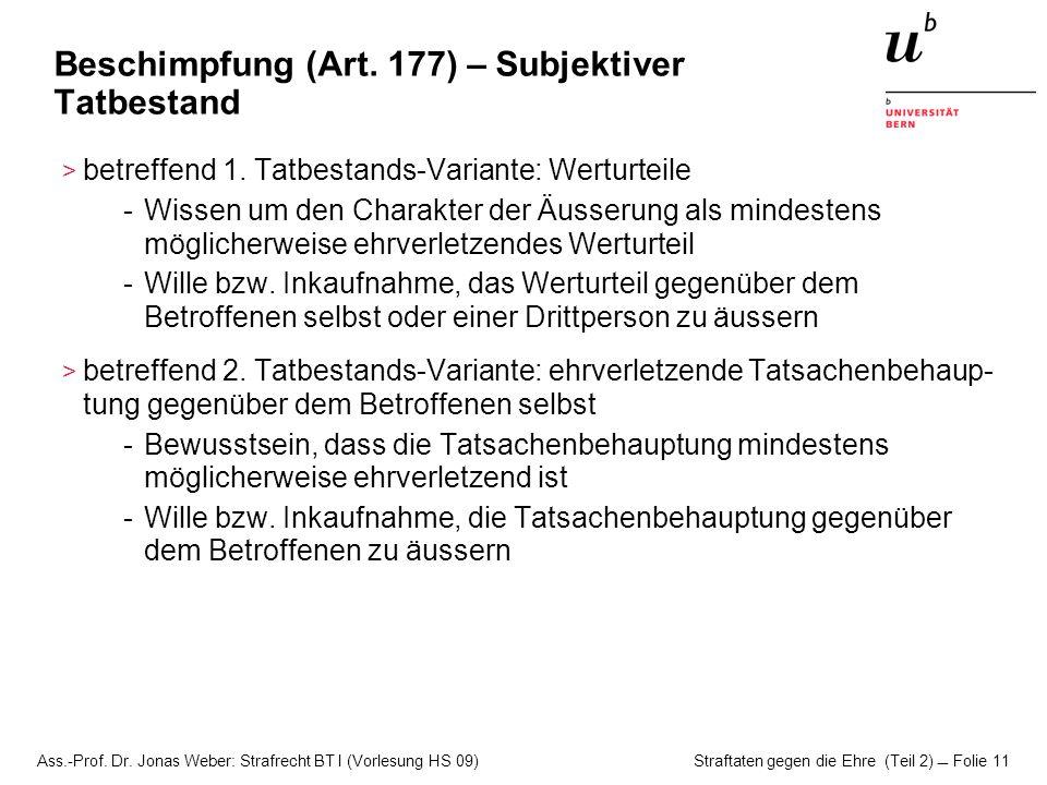 Ass.-Prof. Dr. Jonas Weber: Strafrecht BT I (Vorlesung HS 09) Straftaten gegen die Ehre (Teil 2)  Folie 11 Beschimpfung (Art. 177) – Subjektiver Tatb