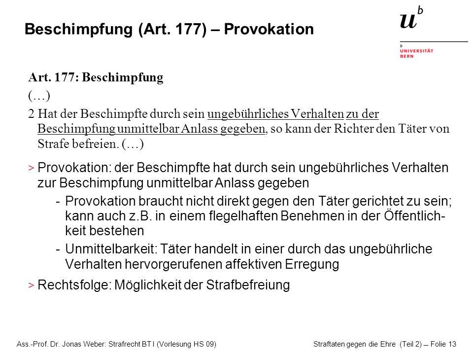 Ass.-Prof. Dr. Jonas Weber: Strafrecht BT I (Vorlesung HS 09) Straftaten gegen die Ehre (Teil 2)  Folie 13 Beschimpfung (Art. 177) – Provokation Art.