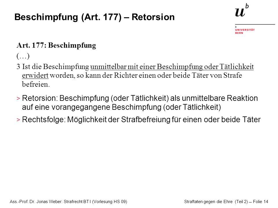 Ass.-Prof. Dr. Jonas Weber: Strafrecht BT I (Vorlesung HS 09) Straftaten gegen die Ehre (Teil 2)  Folie 14 Beschimpfung (Art. 177) – Retorsion Art. 1