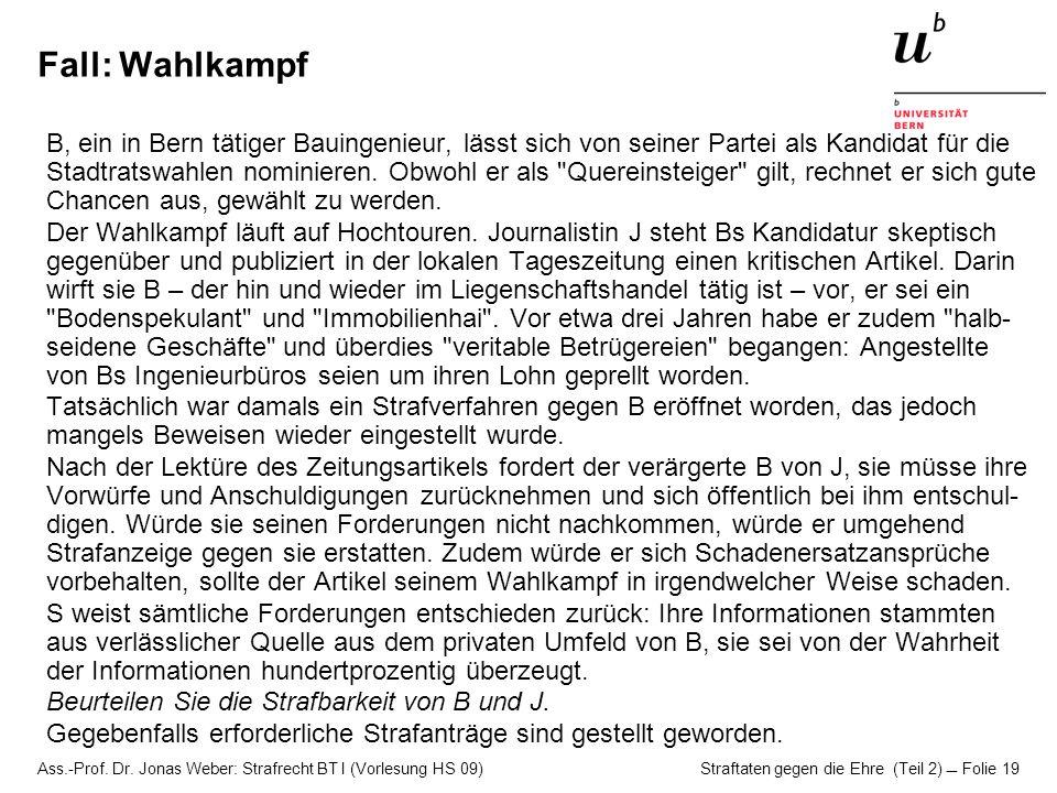 Ass.-Prof. Dr. Jonas Weber: Strafrecht BT I (Vorlesung HS 09) Straftaten gegen die Ehre (Teil 2)  Folie 19 Fall: Wahlkampf B, ein in Bern tätiger Bau