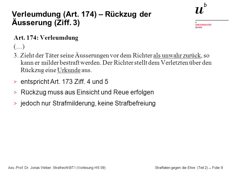 Ass.-Prof. Dr. Jonas Weber: Strafrecht BT I (Vorlesung HS 09) Straftaten gegen die Ehre (Teil 2)  Folie 9 Verleumdung (Art. 174) – Rückzug der Äusser