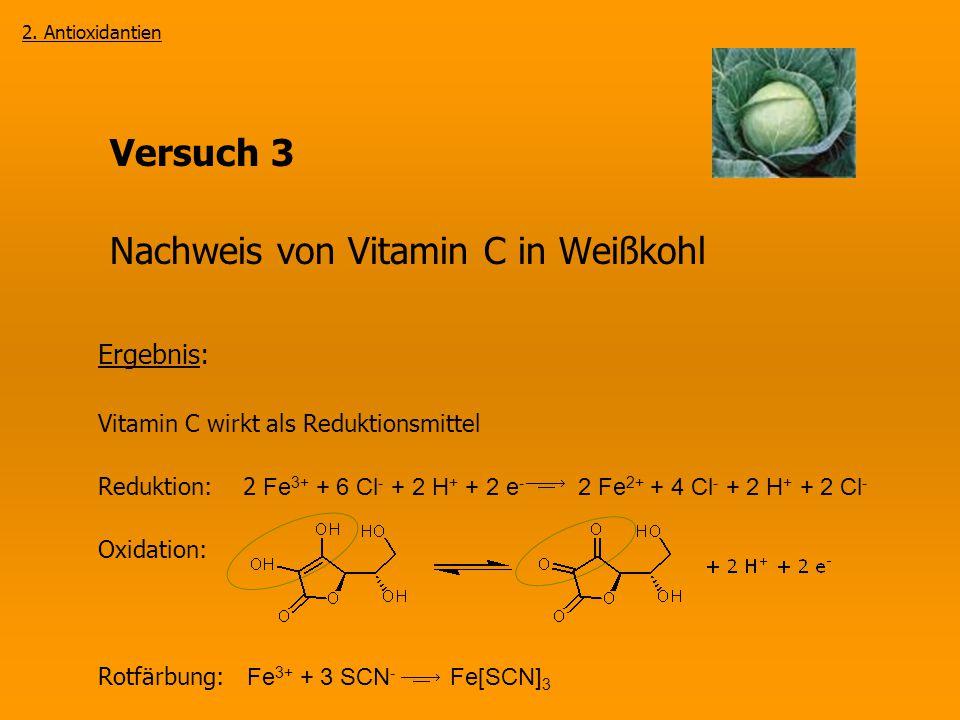 Versuch 3 Nachweis von Vitamin C in Weißkohl 2. Antioxidantien Ergebnis: Vitamin C wirkt als Reduktionsmittel Reduktion: 2 Fe 3+ + 6 Cl - + 2 H + + 2