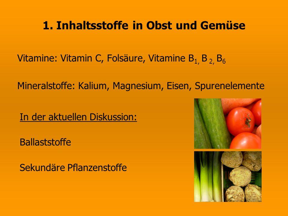 1. Inhaltsstoffe in Obst und Gemüse Vitamine: Vitamin C, Folsäure, Vitamine B 1, B 2, B 6 Mineralstoffe: Kalium, Magnesium, Eisen, Spurenelemente In d