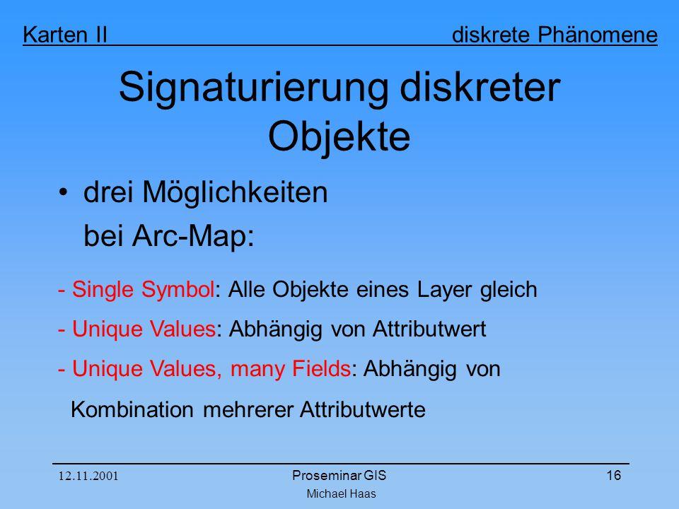 Michael Haas Karten II diskrete Phänomene 12.11.2001Proseminar GIS16 Signaturierung diskreter Objekte drei Möglichkeiten bei Arc-Map: - Single Symbol: Alle Objekte eines Layer gleich - Unique Values: Abhängig von Attributwert - Unique Values, many Fields: Abhängig von Kombination mehrerer Attributwerte