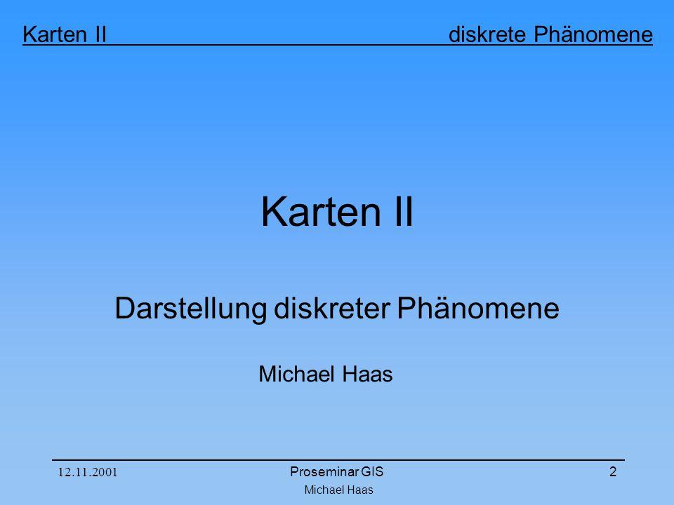 Michael Haas Karten II diskrete Phänomene 12.11.2001Proseminar GIS2 Karten II Darstellung diskreter Phänomene Michael Haas