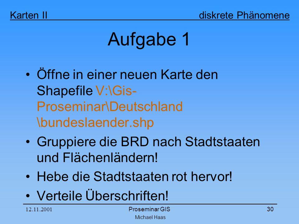 Michael Haas Karten II diskrete Phänomene 12.11.2001Proseminar GIS30 Aufgabe 1 Öffne in einer neuen Karte den Shapefile V:\Gis- Proseminar\Deutschland \bundeslaender.shp Gruppiere die BRD nach Stadtstaaten und Flächenländern.