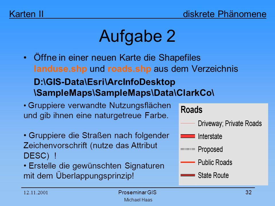 Michael Haas Karten II diskrete Phänomene 12.11.2001Proseminar GIS32 Aufgabe 2 Öffne in einer neuen Karte die Shapefiles landuse.shp und roads.shp aus dem Verzeichnis D:\GIS-Data\Esri\ArcInfoDesktop \SampleMaps\SampleMaps\Data\ClarkCo\ Gruppiere verwandte Nutzungsflächen und gib ihnen eine naturgetreue Farbe.