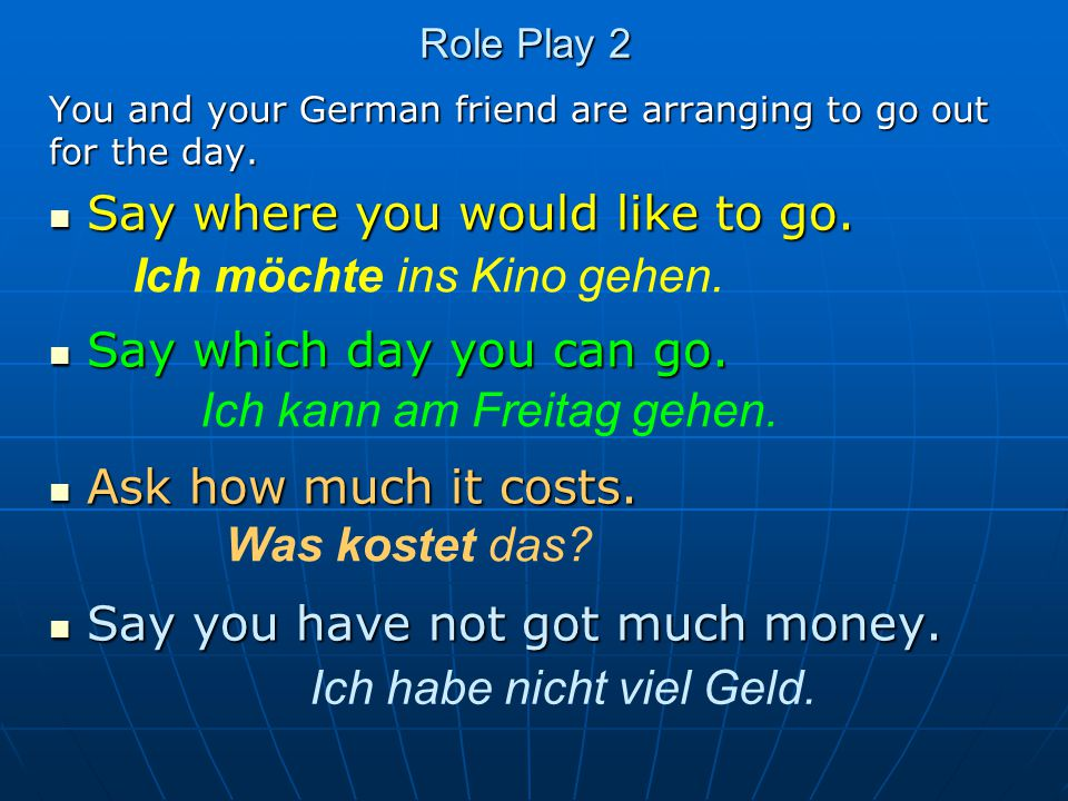 Role Play 2 You and your German friend are arranging to go out for the day. Say where you would like to go. Say where you would like to go. Say which