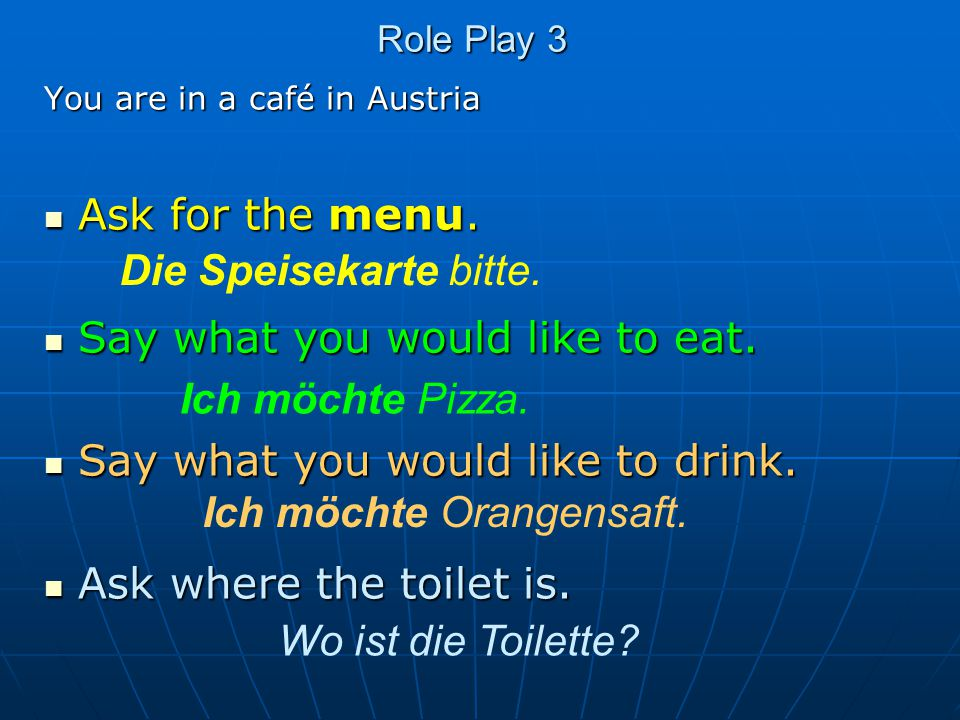 Role Play 3 You are in a café in Austria Ask for the menu. Ask for the menu. Say what you would like to eat. Say what you would like to eat. Say what