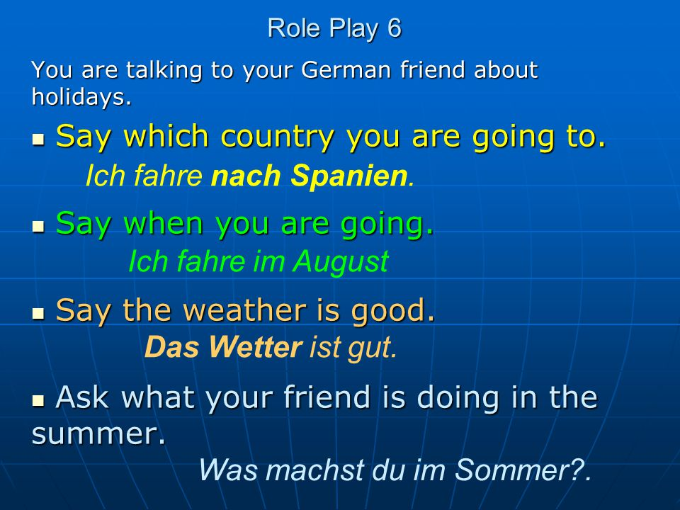 Role Play 6 You are talking to your German friend about holidays. Say which country you are going to. Say which country you are going to. Say when you