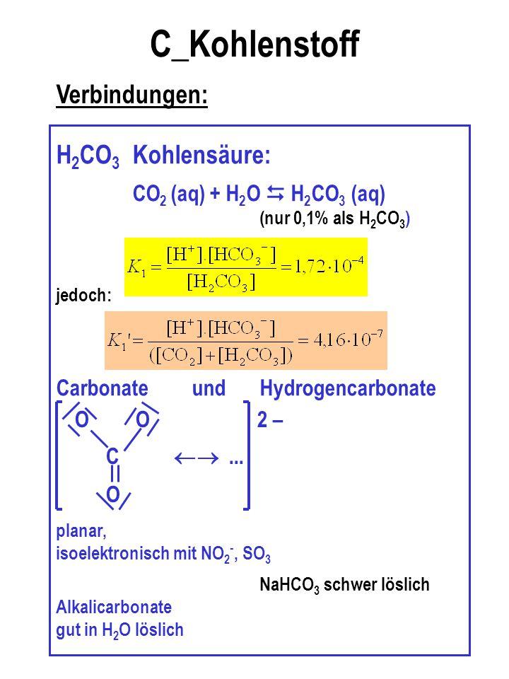 C_Kohlenstoff Verbindungen: H 2 CO 3 Kohlensäure: CO 2 (aq) + H 2 O  H 2 CO 3 (aq) (nur 0,1% als H 2 CO 3 ) jedoch: Carbonate und Hydrogencarbonate p