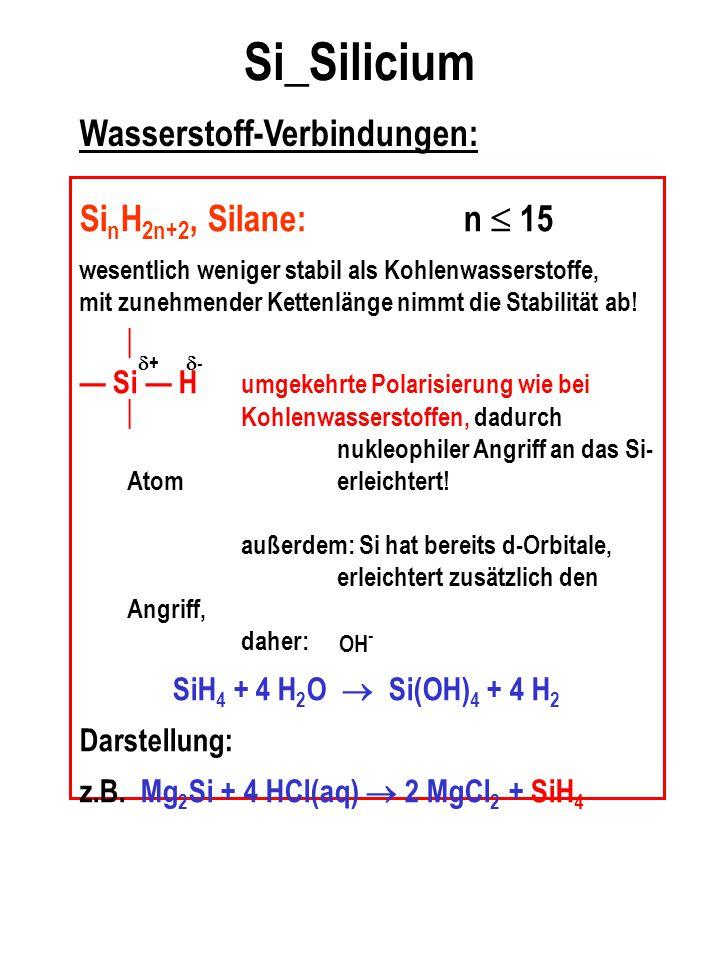 Si_Silicium Wasserstoff-Verbindungen: Si n H 2n+2, Silane:n  15 wesentlich weniger stabil als Kohlenwasserstoffe, mit zunehmender Kettenlänge nimmt d