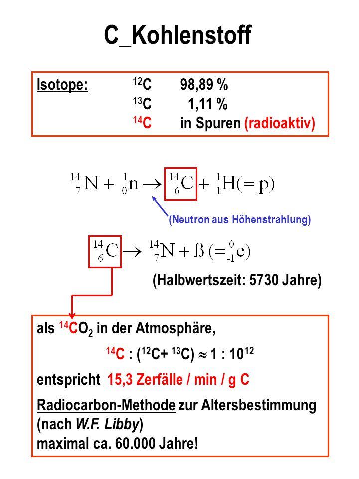 C_Kohlenstoff Isotope: 12 C98,89 % 13 C 1,11 % 14 Cin Spuren (radioaktiv) (Neutron aus Höhenstrahlung) (Halbwertszeit: 5730 Jahre) als 14 CO 2 in der