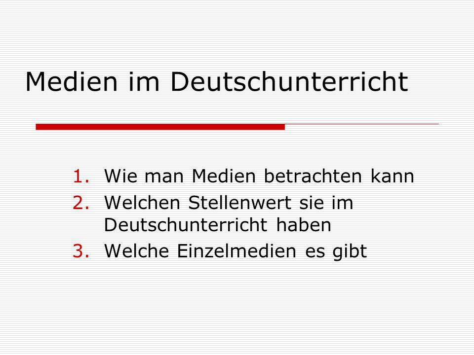 Medien im Deutschunterricht 1.Wie man Medien betrachten kann 2.Welchen Stellenwert sie im Deutschunterricht haben 3.Welche Einzelmedien es gibt