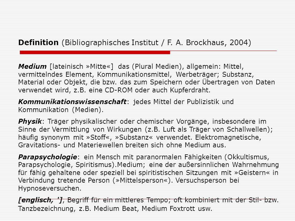 Definition (Bibliographisches Institut / F. A. Brockhaus, 2004) Medium [lateinisch »Mitte«] das (Plural Medien), allgemein: Mittel, vermittelndes Elem