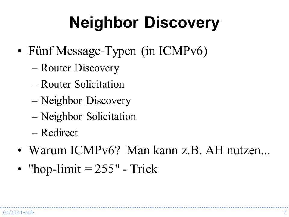 04/2004 -md-7 Neighbor Discovery Fünf Message-Typen (in ICMPv6) –Router Discovery –Router Solicitation –Neighbor Discovery –Neighbor Solicitation –Redirect Warum ICMPv6.