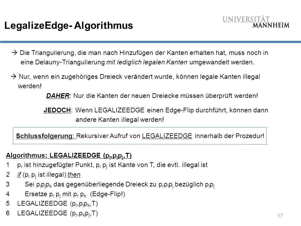 17 LegalizeEdge- Algorithmus  Die Triangulierung, die man nach Hinzufügen der Kanten erhalten hat, muss noch in eine Delauny-Triangulierung mit lediglich legalen Kanten umgewandelt werden.