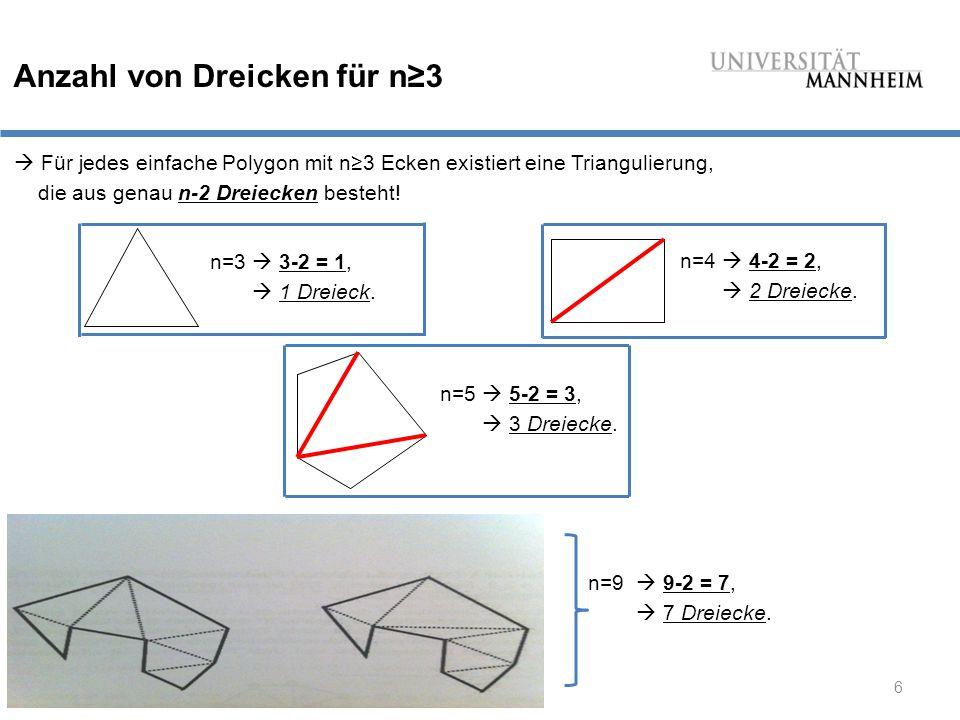 6 Anzahl von Dreicken für n≥3  Für jedes einfache Polygon mit n≥3 Ecken existiert eine Triangulierung, die aus genau n-2 Dreiecken besteht.
