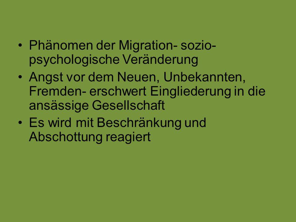 Phänomen der Migration- sozio- psychologische Veränderung Angst vor dem Neuen, Unbekannten, Fremden- erschwert Eingliederung in die ansässige Gesellsc