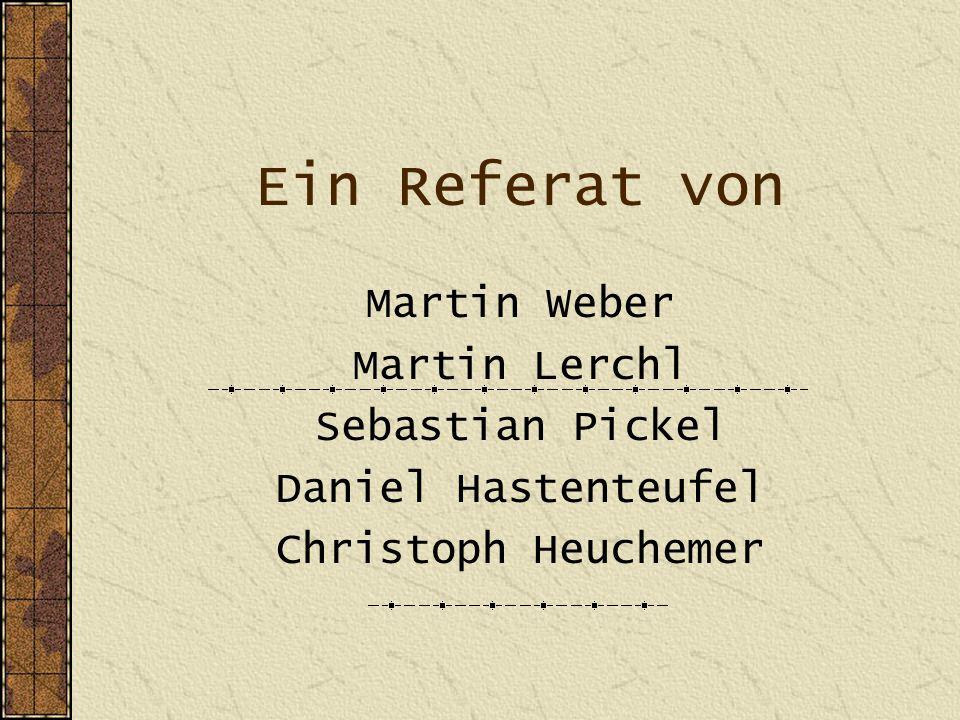 Ein Referat von Martin Weber Martin Lerchl Sebastian Pickel Daniel Hastenteufel Christoph Heuchemer