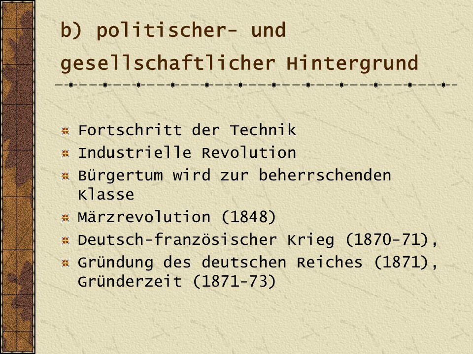 b) politischer- und gesellschaftlicher Hintergrund Fortschritt der Technik Industrielle Revolution Bürgertum wird zur beherrschenden Klasse Märzrevolution (1848) Deutsch-französischer Krieg (1870-71), Gründung des deutschen Reiches (1871), Gründerzeit (1871-73)