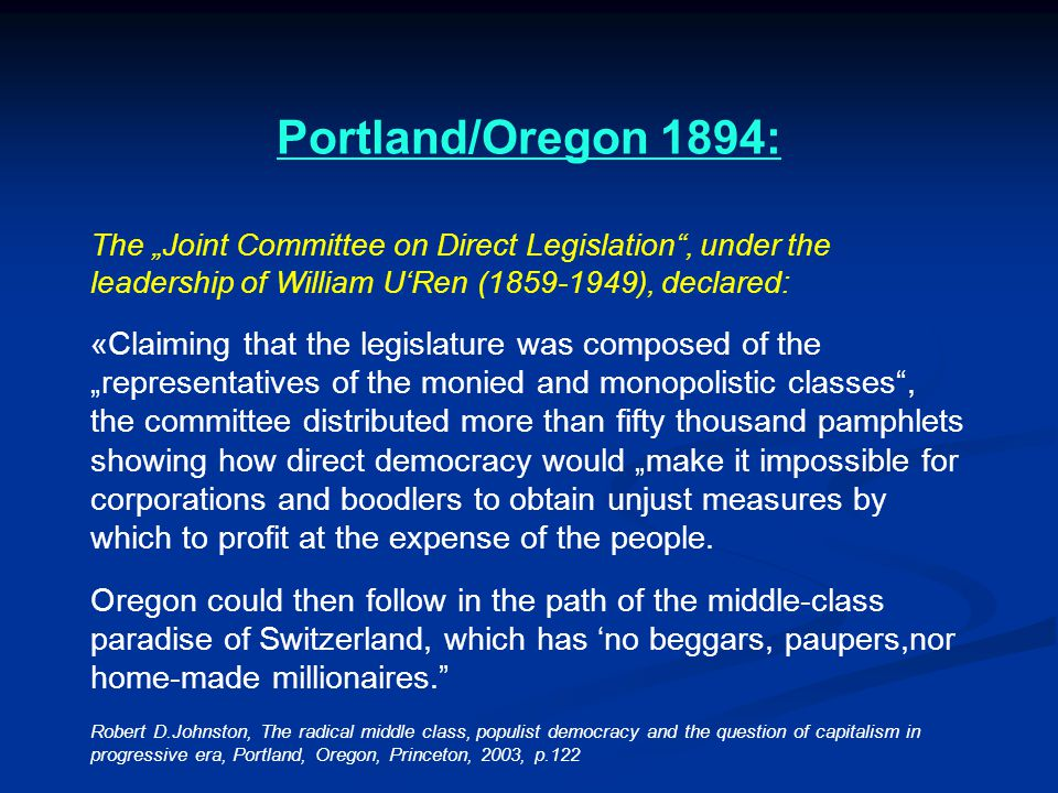 "Portland/Oregon 1894: The ""Joint Committee on Direct Legislation , under the leadership of William U'Ren (1859-1949), declared: «Claiming that the legislature was composed of the ""representatives of the monied and monopolistic classes , the committee distributed more than fifty thousand pamphlets showing how direct democracy would ""make it impossible for corporations and boodlers to obtain unjust measures by which to profit at the expense of the people."