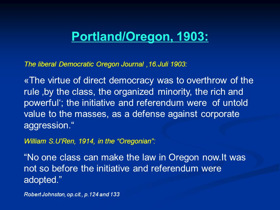 Portland/Oregon, 1903: The liberal Democratic Oregon Journal,16.Juli 1903: «The virtue of direct democracy was to overthrow of the rule 'by the class, the organized minority, the rich and powerful'; the initiative and referendum were of untold value to the masses, as a defense against corporate aggression. William S.U'Ren, 1914, in the Oregonian : No one class can make the law in Oregon now.It was not so before the initiative and referendum were adopted. Robert Johnston, op.cit., p.124 and 133