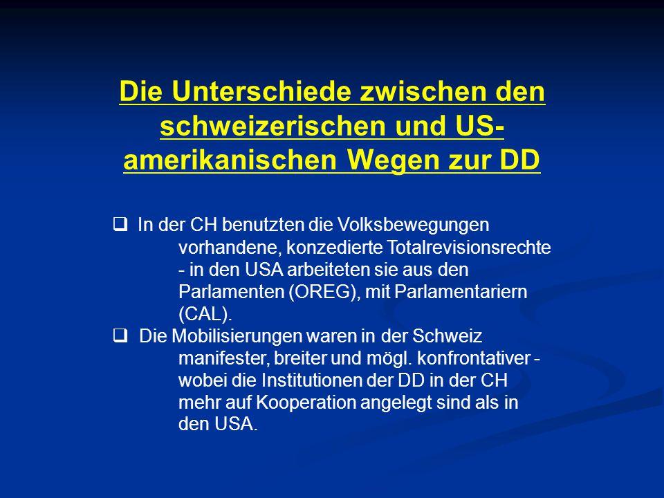 Die Unterschiede zwischen den schweizerischen und US- amerikanischen Wegen zur DD  In der CH benutzten die Volksbewegungen vorhandene, konzedierte Totalrevisionsrechte - in den USA arbeiteten sie aus den Parlamenten (OREG), mit Parlamentariern (CAL).