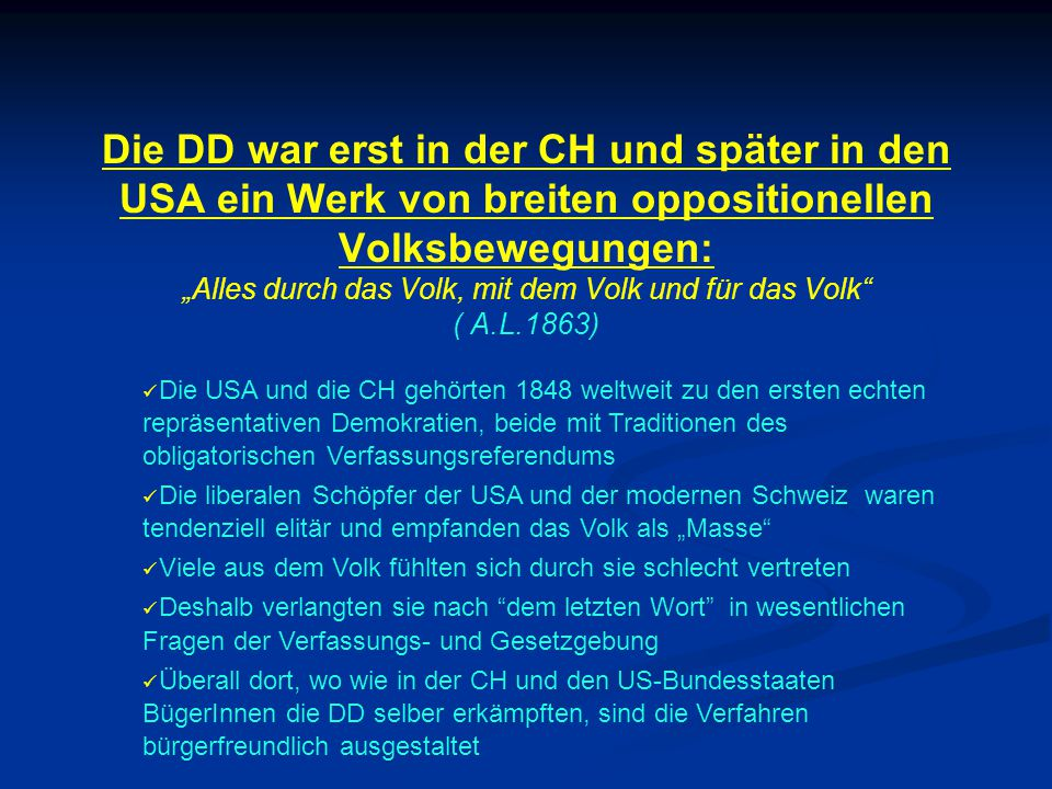 """Die DD war erst in der CH und später in den USA ein Werk von breiten oppositionellen Volksbewegungen: """"Alles durch das Volk, mit dem Volk und für das Volk ( A.L.1863) Die USA und die CH gehörten 1848 weltweit zu den ersten echten repräsentativen Demokratien, beide mit Traditionen des obligatorischen Verfassungsreferendums Die liberalen Schöpfer der USA und der modernen Schweiz waren tendenziell elitär und empfanden das Volk als """"Masse Viele aus dem Volk fühlten sich durch sie schlecht vertreten Deshalb verlangten sie nach dem letzten Wort in wesentlichen Fragen der Verfassungs- und Gesetzgebung Überall dort, wo wie in der CH und den US-Bundesstaaten BügerInnen die DD selber erkämpften, sind die Verfahren bürgerfreundlich ausgestaltet"""