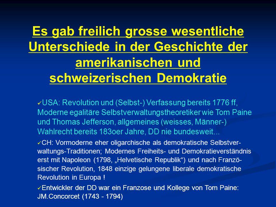 Es gab freilich grosse wesentliche Unterschiede in der Geschichte der amerikanischen und schweizerischen Demokratie USA: Revolution und (Selbst-) Verfassung bereits 1776 ff, Moderne egalitäre Selbstverwaltungstheoretiker wie Tom Paine und Thomas Jefferson, allgemeines (weisses, Männer-) Wahlrecht bereits 183oer Jahre, DD nie bundesweit...