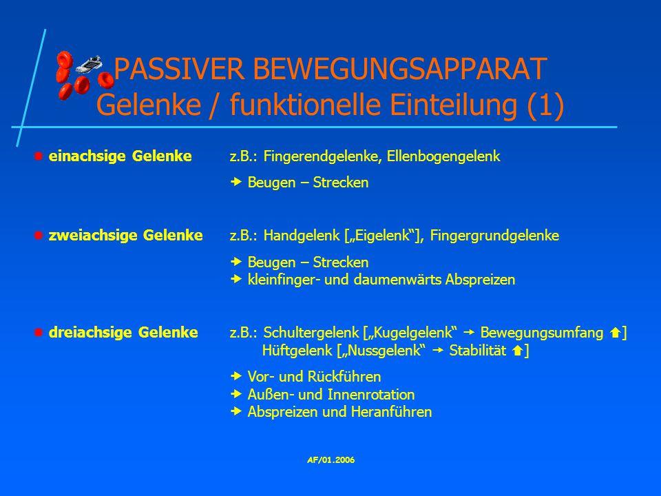 """AF/01.2006 PASSIVER BEWEGUNGSAPPARAT Gelenke / funktionelle Einteilung (1)  einachsige Gelenkez.B.: Fingerendgelenke, Ellenbogengelenk  Beugen – Strecken  zweiachsige Gelenkez.B.: Handgelenk [""""Eigelenk ], Fingergrundgelenke  Beugen – Strecken  kleinfinger- und daumenwärts Abspreizen  dreiachsige Gelenkez.B.: Schultergelenk [""""Kugelgelenk  Bewegungsumfang  ] Hüftgelenk [""""Nussgelenk  Stabilität  ]  Vor- und Rückführen  Außen- und Innenrotation  Abspreizen und Heranführen"""
