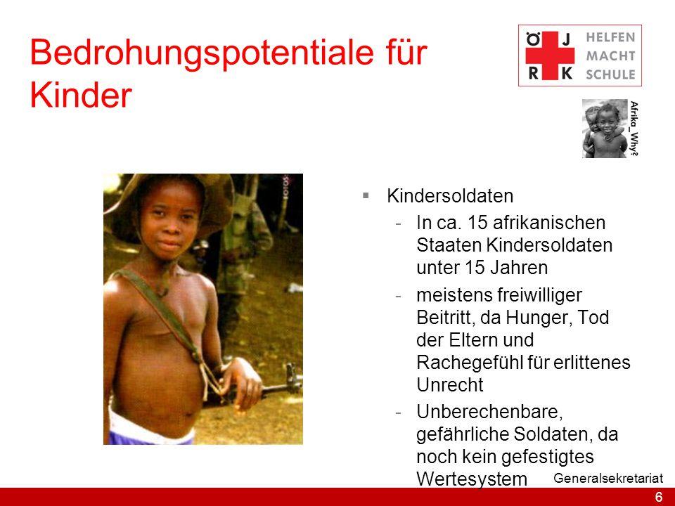 6 Generalsekretariat Bedrohungspotentiale für Kinder  Kindersoldaten -In ca. 15 afrikanischen Staaten Kindersoldaten unter 15 Jahren -meistens freiwi