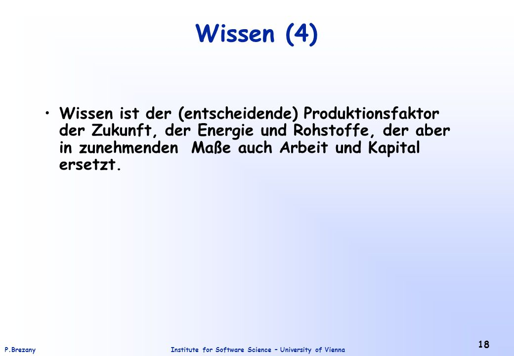 Institute for Software Science – University of ViennaP.Brezany 18 Wissen (4) Wissen ist der (entscheidende) Produktionsfaktor der Zukunft, der Energie und Rohstoffe, der aber in zunehmenden Maße auch Arbeit und Kapital ersetzt.