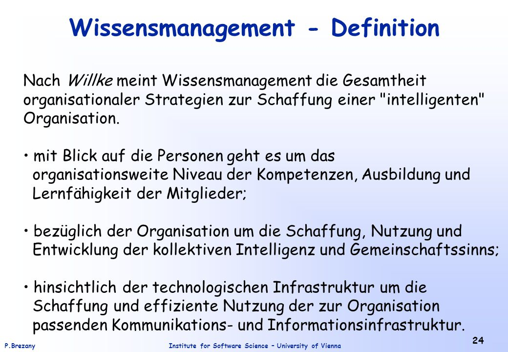 Institute for Software Science – University of ViennaP.Brezany 24 Wissensmanagement - Definition Nach Willke meint Wissensmanagement die Gesamtheit organisationaler Strategien zur Schaffung einer intelligenten Organisation.