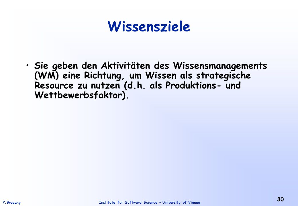 Institute for Software Science – University of ViennaP.Brezany 30 Wissensziele Sie geben den Aktivitäten des Wissensmanagements (WM) eine Richtung, um
