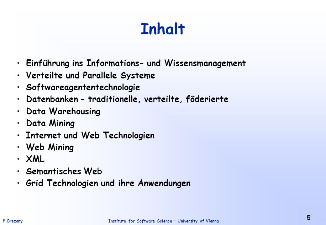 Institute for Software Science – University of ViennaP.Brezany 5 Inhalt Einführung ins Informations- und Wissensmanagement Verteilte und Parallele Systeme Softwareagententechnologie Datenbanken – traditionelle, verteilte, föderierte Data Warehousing Data Mining Internet und Web Technologien Web Mining XML Semantisches Web Grid Technologien und ihre Anwendungen