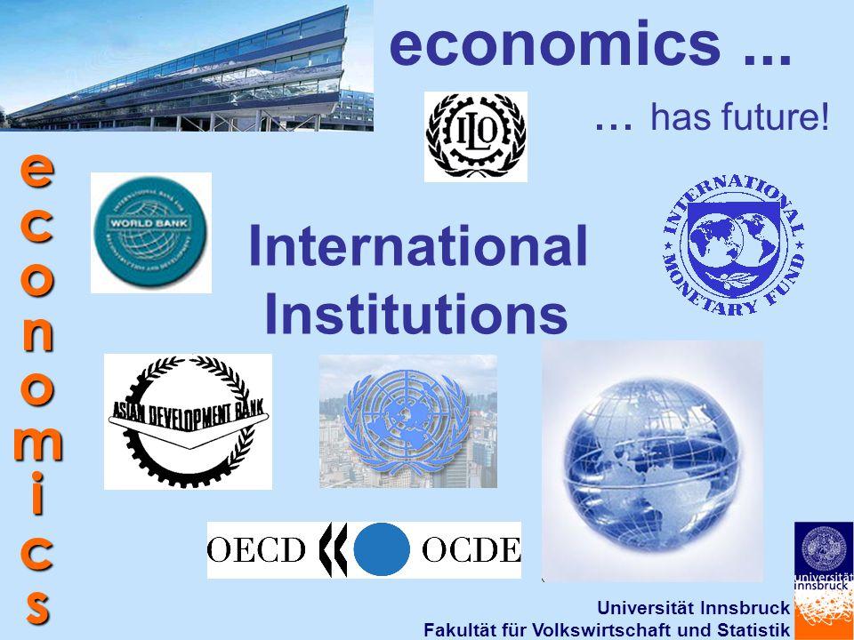 Universität Innsbruck Fakultät für Volkswirtschaft und Statistik economics International Institutions economics...... has future!