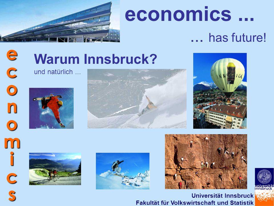 Universität Innsbruck Fakultät für Volkswirtschaft und Statistik economics economics...... has future! Warum Innsbruck? und natürlich...