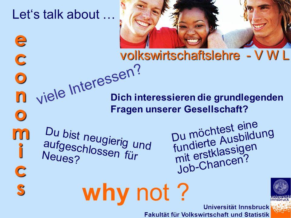 Universität Innsbruck Fakultät für Volkswirtschaft und Statistik Let's talk about … viele Interessen? Dich interessieren die grundlegenden Fragen unse