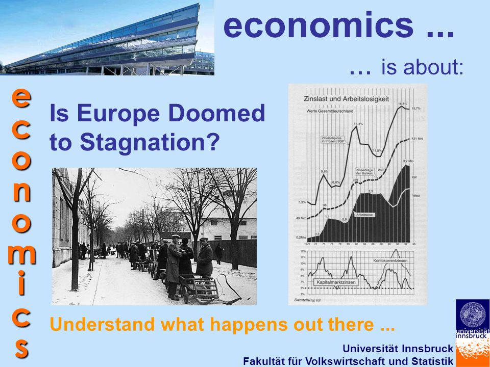 Universität Innsbruck Fakultät für Volkswirtschaft und Statistik economics economics...... is about: Is Europe Doomed to Stagnation? Understand what h