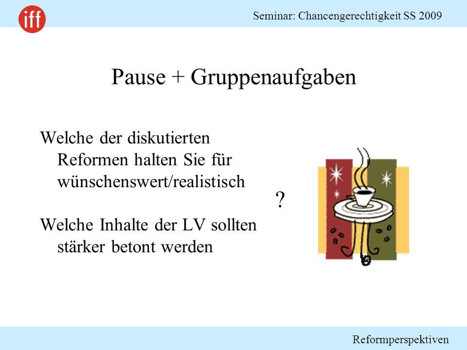 Reformperspektiven Seminar: Chancengerechtigkeit SS 2009 Pause + Gruppenaufgaben Welche der diskutierten Reformen halten Sie für wünschenswert/realistisch Welche Inhalte der LV sollten stärker betont werden ?