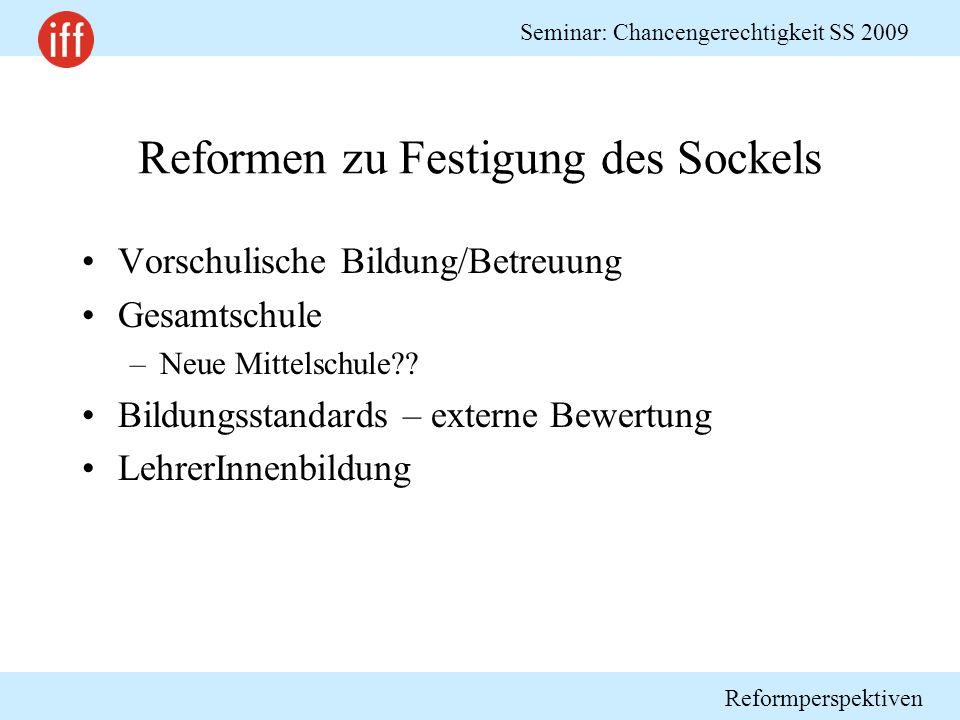 Reformperspektiven Seminar: Chancengerechtigkeit SS 2009 Reformen zu Festigung des Sockels Vorschulische Bildung/Betreuung Gesamtschule –Neue Mittelschule?.